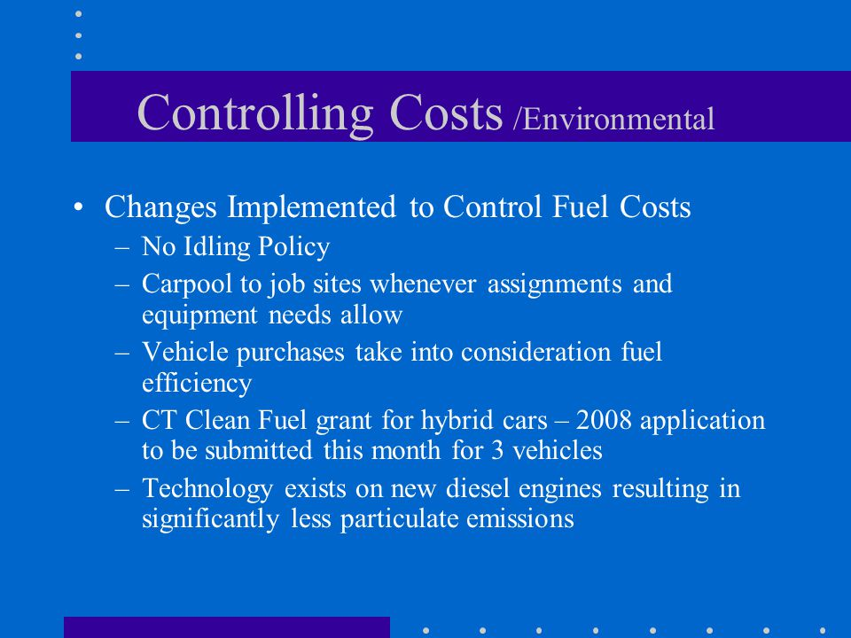 Controlling Costs /Environmental Changes Implemented to Control Fuel Costs –No Idling Policy –Carpool to job sites whenever assignments and equipment needs allow –Vehicle purchases take into consideration fuel efficiency –CT Clean Fuel grant for hybrid cars – 2008 application to be submitted this month for 3 vehicles –Technology exists on new diesel engines resulting in significantly less particulate emissions