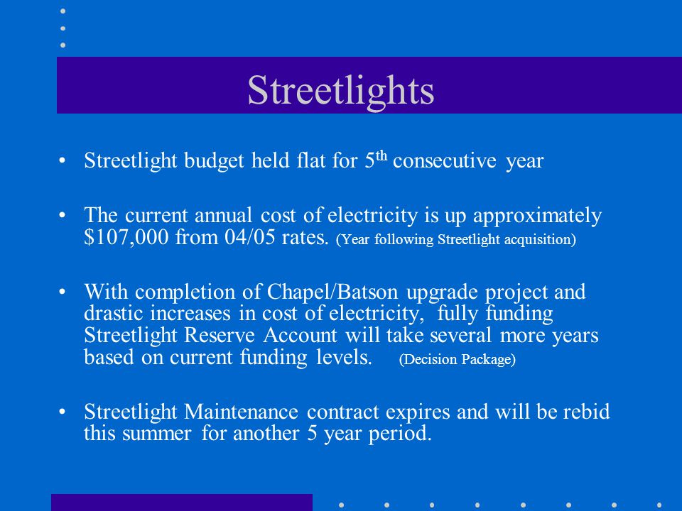 Streetlights (continued) Accomplished since acquisition of streetlight system from CL&P in August 2004: Typical response time for streetlight repair approximately 5-10 days, compared to average of 60 days for CL&P Upgraded 70+ lights to improve roadway illumination levels Completed full relamp of system (4,674 lights) Implemented pilot project with new compact florescent technology to test effectiveness and long term maintenance requirements Refurbished all decorative downtown Main Street streetlights and Cheney Hall parking lot lights.