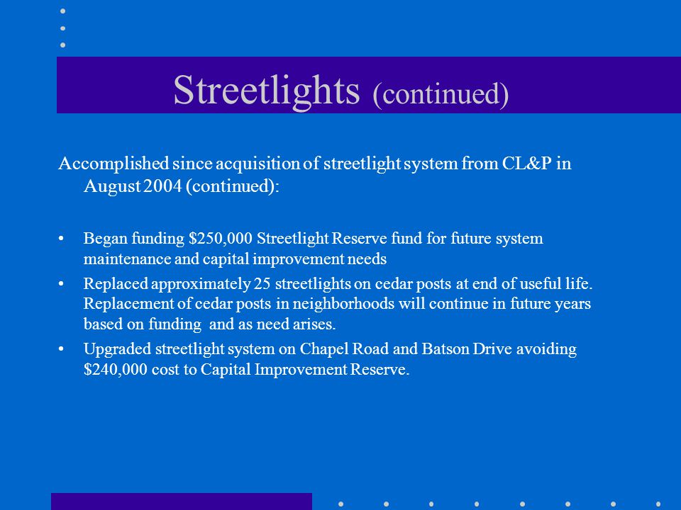 Streetlights (continued) Accomplished since acquisition of streetlight system from CL&P in August 2004 (continued): Began funding $250,000 Streetlight Reserve fund for future system maintenance and capital improvement needs Replaced approximately 25 streetlights on cedar posts at end of useful life.