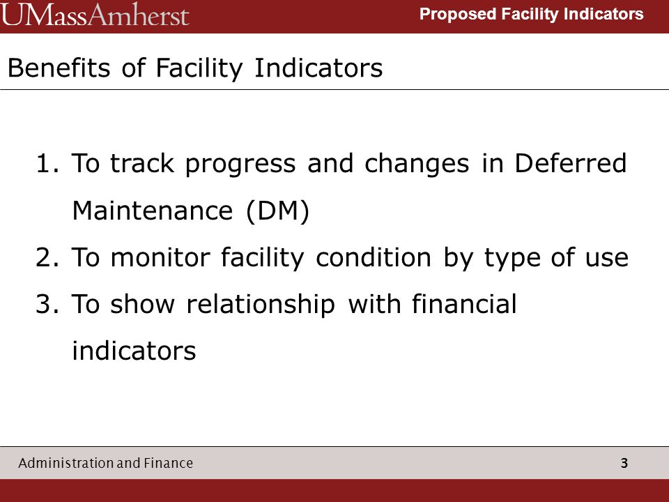 3 Administration and Finance Proposed Facility Indicators Benefits of Facility Indicators 1.To track progress and changes in Deferred Maintenance (DM) 2.To monitor facility condition by type of use 3.To show relationship with financial indicators