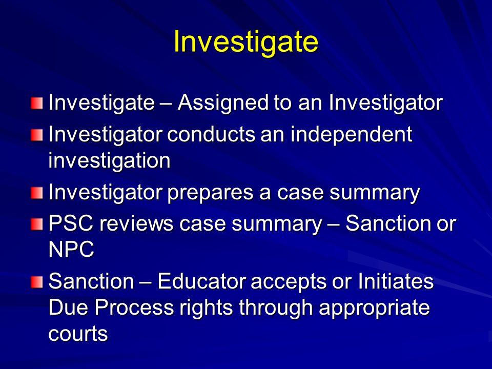 Investigate Investigate – Assigned to an Investigator Investigator conducts an independent investigation Investigator prepares a case summary PSC revi