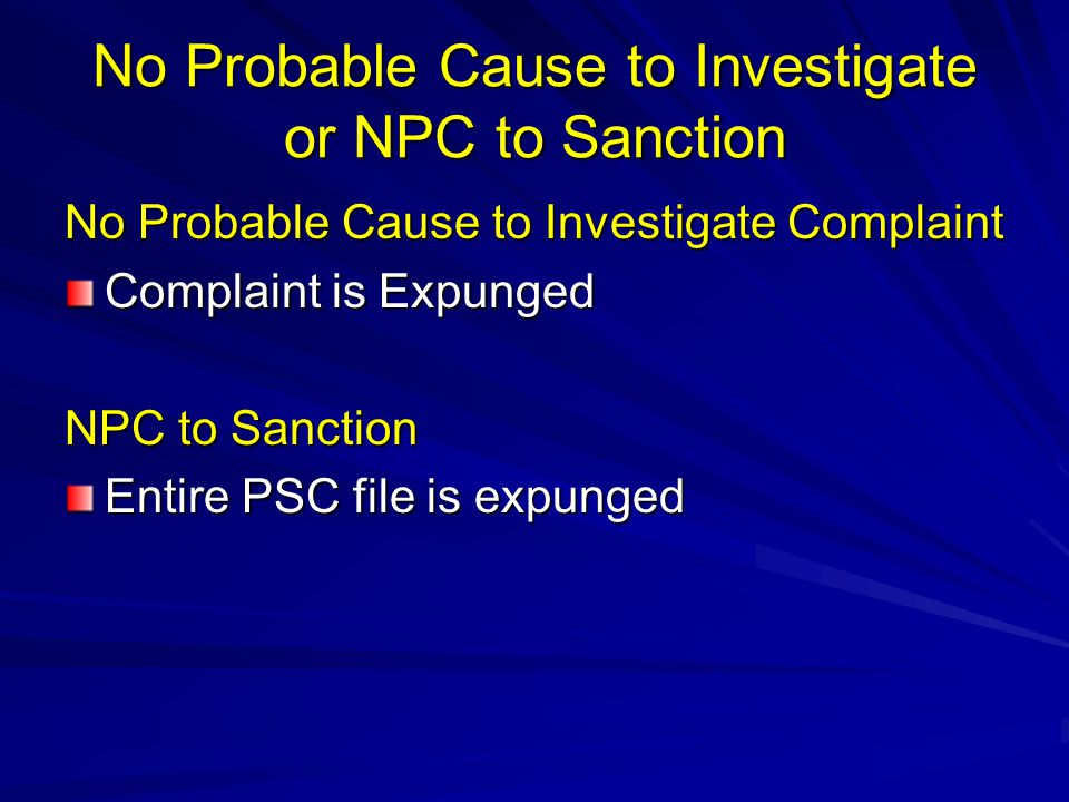 No Probable Cause to Investigate or NPC to Sanction No Probable Cause to Investigate Complaint Complaint is Expunged NPC to Sanction Entire PSC file i
