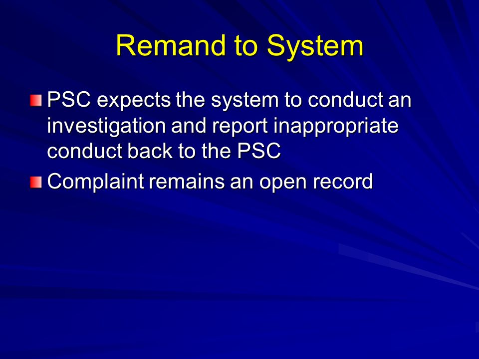 Remand to System PSC expects the system to conduct an investigation and report inappropriate conduct back to the PSC Complaint remains an open record