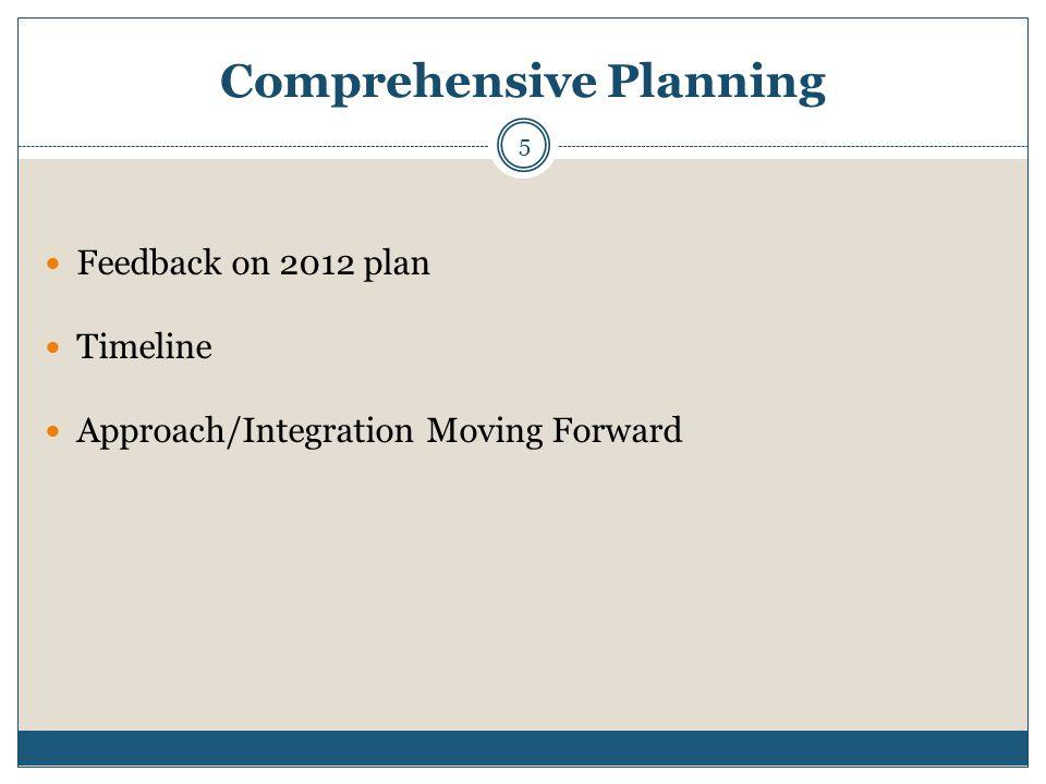 Comprehensive Planning Feedback on 2012 plan Timeline Approach/Integration Moving Forward 5