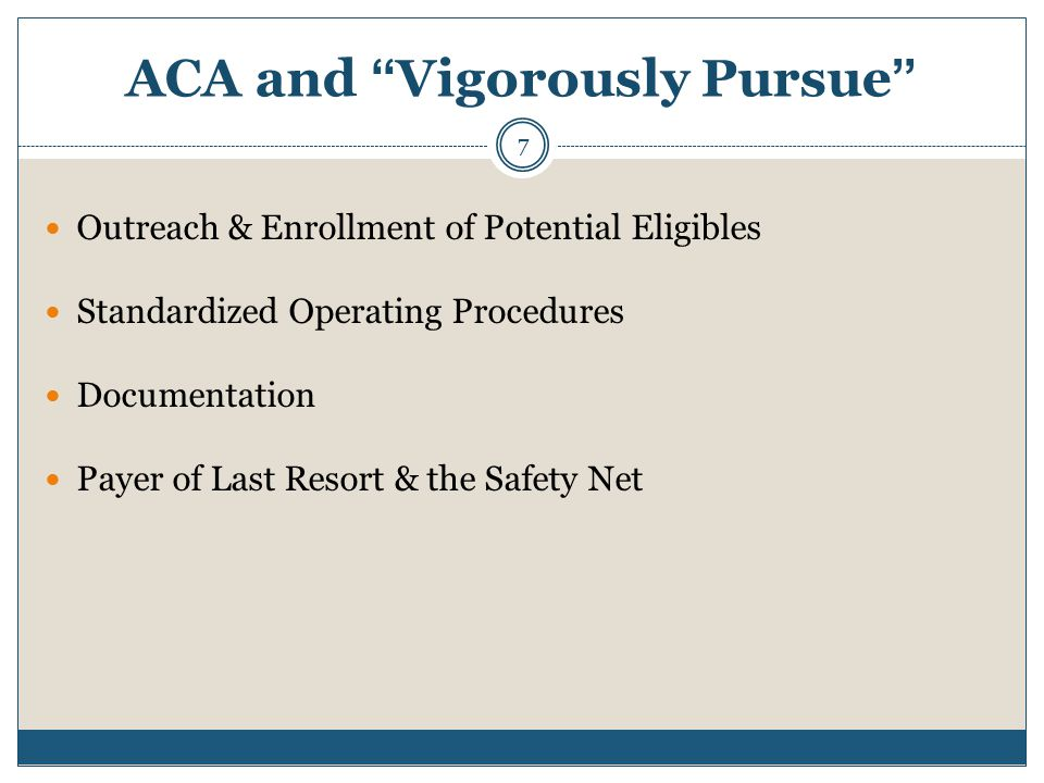ACA and Vigorously Pursue Outreach & Enrollment of Potential Eligibles Standardized Operating Procedures Documentation Payer of Last Resort & the Safety Net 7