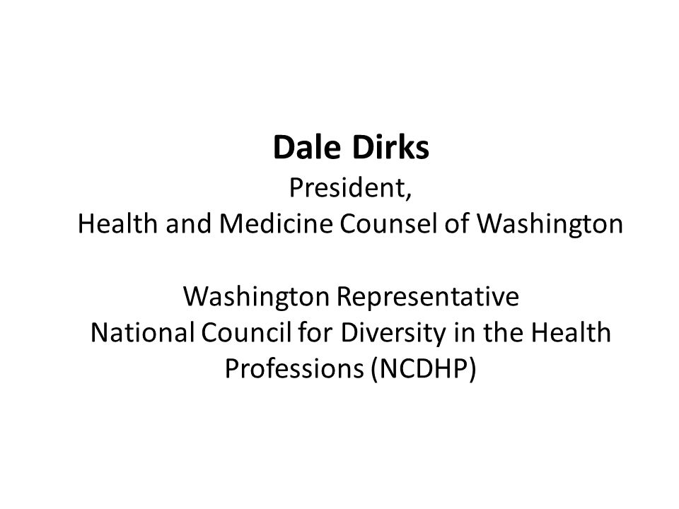 Dale Dirks President, Health and Medicine Counsel of Washington Washington Representative National Council for Diversity in the Health Professions (NCDHP)