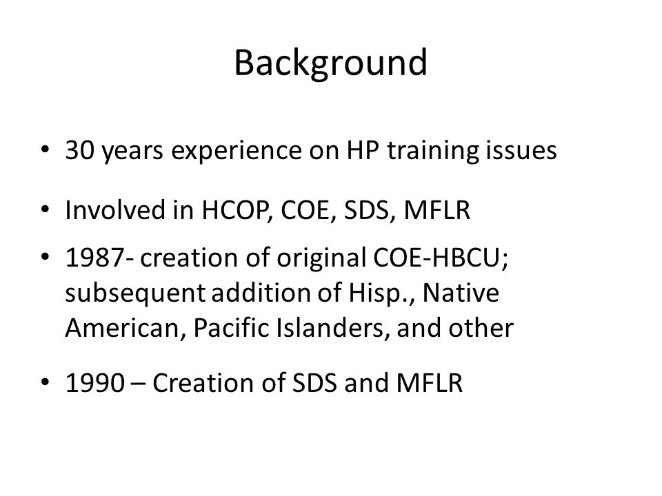 Background 30 years experience on HP training issues Involved in HCOP, COE, SDS, MFLR 1987- creation of original COE-HBCU; subsequent addition of Hisp., Native American, Pacific Islanders, and other 1990 – Creation of SDS and MFLR