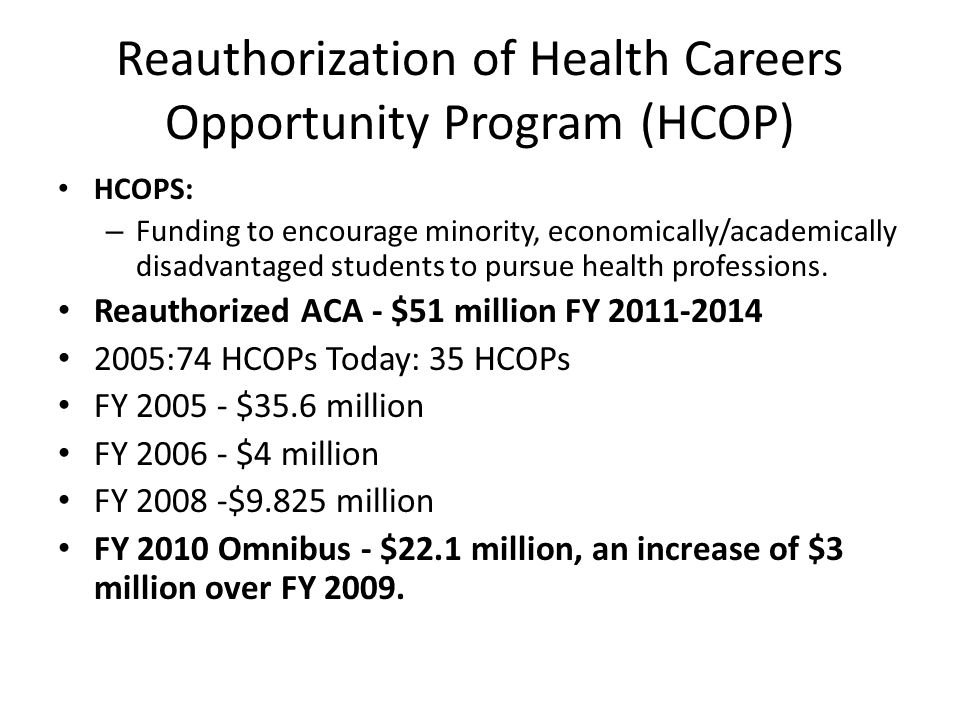 Reauthorization of Health Careers Opportunity Program (HCOP) HCOPS: – Funding to encourage minority, economically/academically disadvantaged students to pursue health professions.