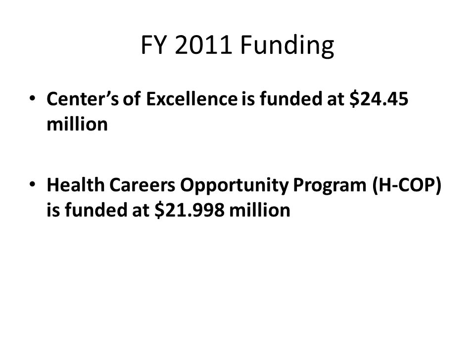 FY 2011 Funding Center's of Excellence is funded at $24.45 million Health Careers Opportunity Program (H-COP) is funded at $21.998 million