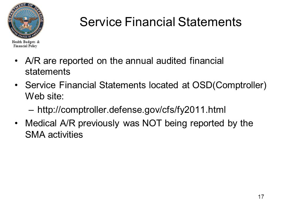 Health Budgets & Financial Policy 17 A/R are reported on the annual audited financial statements Service Financial Statements located at OSD(Comptroller) Web site: –http://comptroller.defense.gov/cfs/fy2011.html Medical A/R previously was NOT being reported by the SMA activities Service Financial Statements