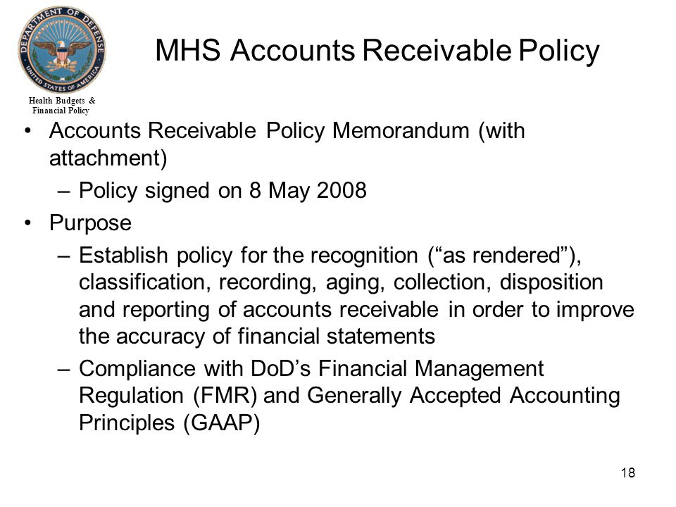 Health Budgets & Financial Policy 18 MHS Accounts Receivable Policy Accounts Receivable Policy Memorandum (with attachment) –Policy signed on 8 May 2008 Purpose –Establish policy for the recognition ( as rendered ), classification, recording, aging, collection, disposition and reporting of accounts receivable in order to improve the accuracy of financial statements –Compliance with DoD's Financial Management Regulation (FMR) and Generally Accepted Accounting Principles (GAAP)