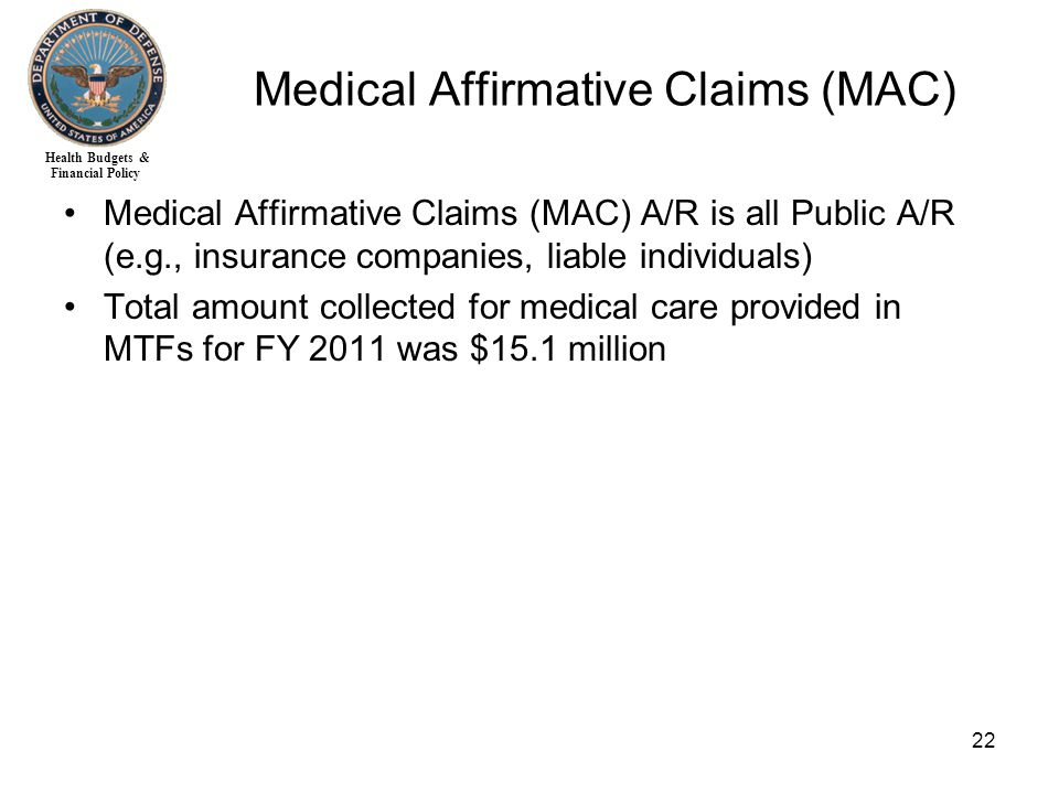 Health Budgets & Financial Policy 22 Medical Affirmative Claims (MAC) Medical Affirmative Claims (MAC) A/R is all Public A/R (e.g., insurance companies, liable individuals) Total amount collected for medical care provided in MTFs for FY 2011 was $15.1 million
