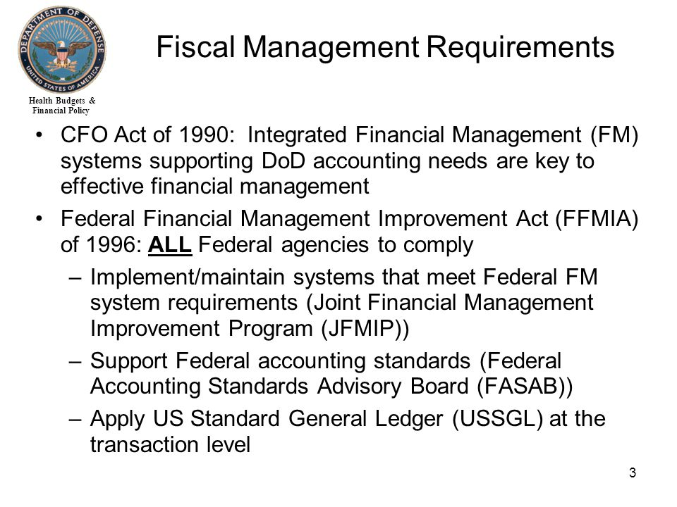Health Budgets & Financial Policy 3 CFO Act of 1990: Integrated Financial Management (FM) systems supporting DoD accounting needs are key to effective financial management Federal Financial Management Improvement Act (FFMIA) of 1996: ALL Federal agencies to comply –Implement/maintain systems that meet Federal FM system requirements (Joint Financial Management Improvement Program (JFMIP)) –Support Federal accounting standards (Federal Accounting Standards Advisory Board (FASAB)) –Apply US Standard General Ledger (USSGL) at the transaction level Fiscal Management Requirements