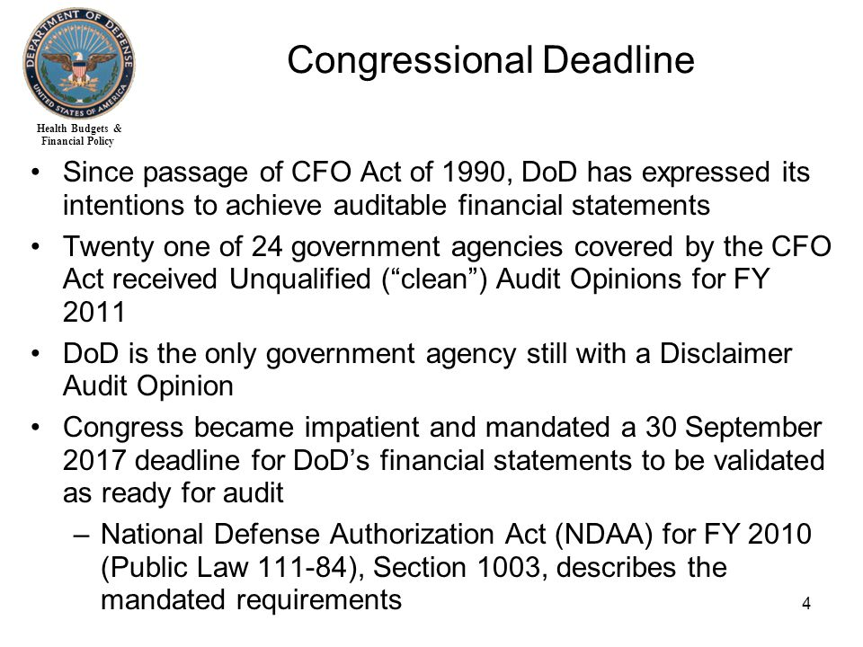 Health Budgets & Financial Policy 4 Since passage of CFO Act of 1990, DoD has expressed its intentions to achieve auditable financial statements Twenty one of 24 government agencies covered by the CFO Act received Unqualified ( clean ) Audit Opinions for FY 2011 DoD is the only government agency still with a Disclaimer Audit Opinion Congress became impatient and mandated a 30 September 2017 deadline for DoD's financial statements to be validated as ready for audit –National Defense Authorization Act (NDAA) for FY 2010 (Public Law 111-84), Section 1003, describes the mandated requirements Congressional Deadline