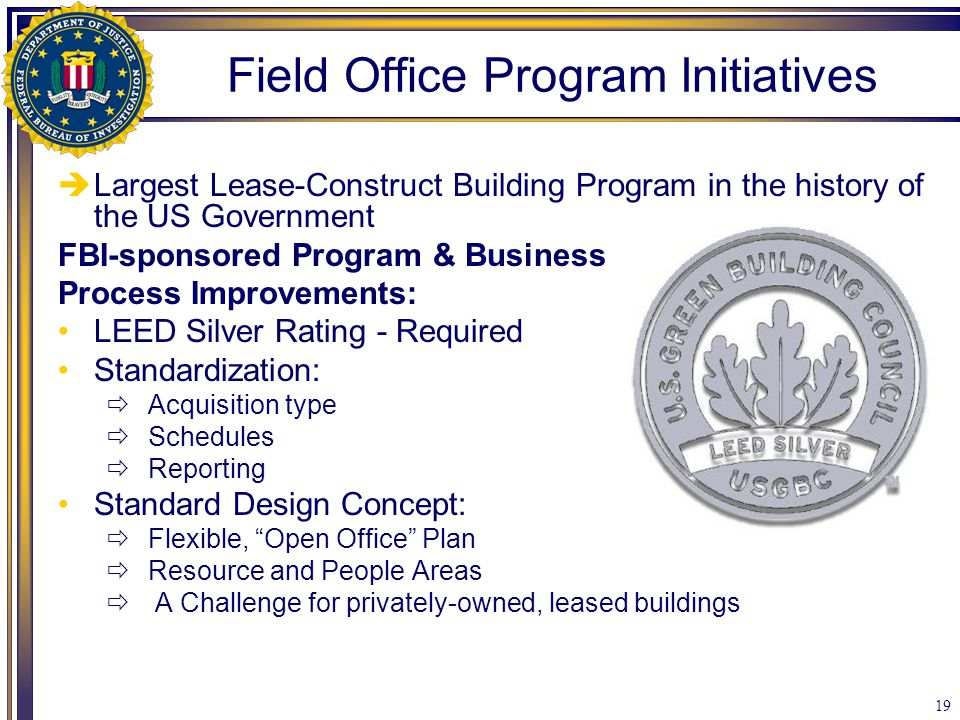 19  Largest Lease-Construct Building Program in the history of the US Government FBI-sponsored Program & Business Process Improvements: LEED Silver R