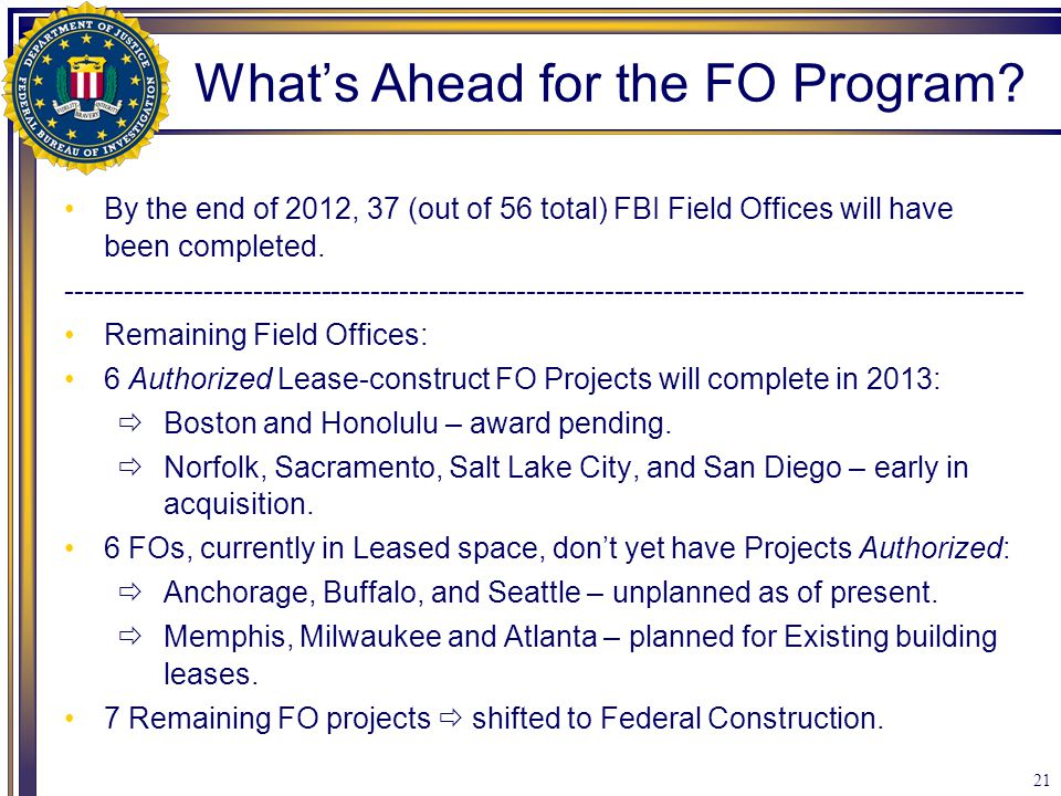 21 By the end of 2012, 37 (out of 56 total) FBI Field Offices will have been completed. --------------------------------------------------------------