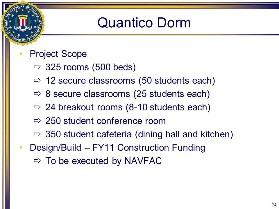 24 Quantico Dorm Project Scope  325 rooms (500 beds)  12 secure classrooms (50 students each)  8 secure classrooms (25 students each)  24 breakout