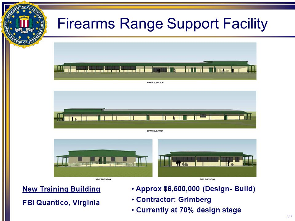 27 New Training Building FBI Quantico, Virginia Firearms Range Support Facility Approx $6,500,000 (Design- Build) Contractor: Grimberg Currently at 70