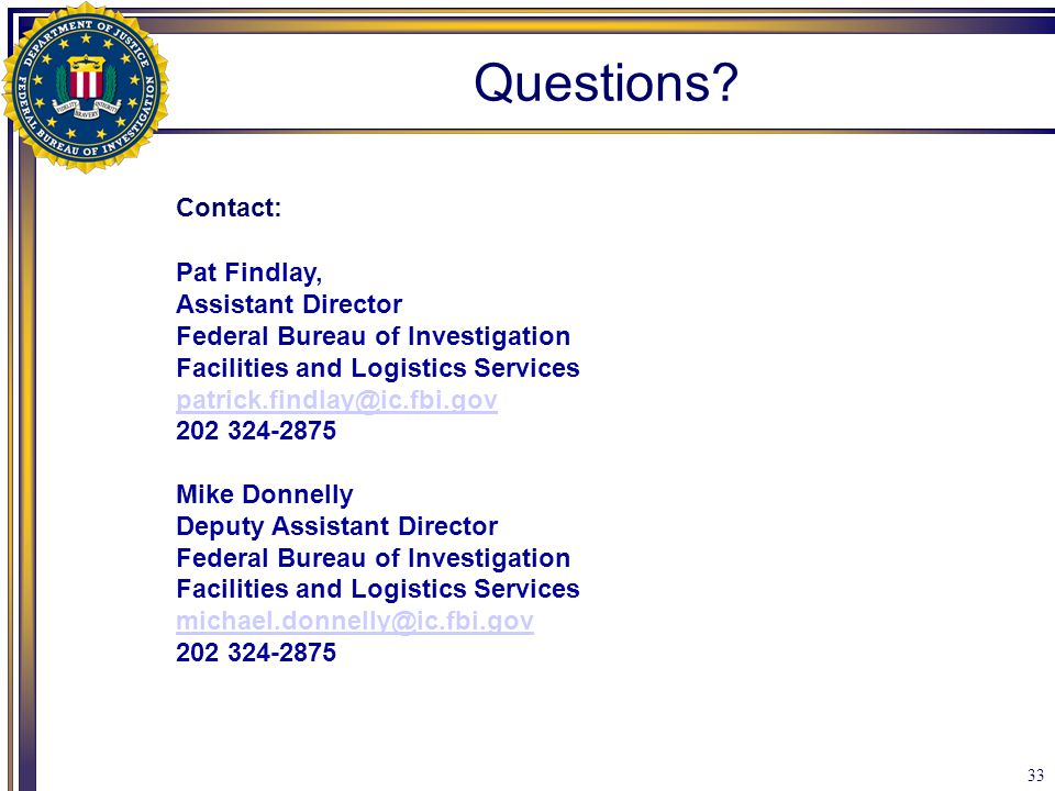 33 Questions? Contact: Pat Findlay, Assistant Director Federal Bureau of Investigation Facilities and Logistics Services patrick.findlay@ic.fbi.gov 20