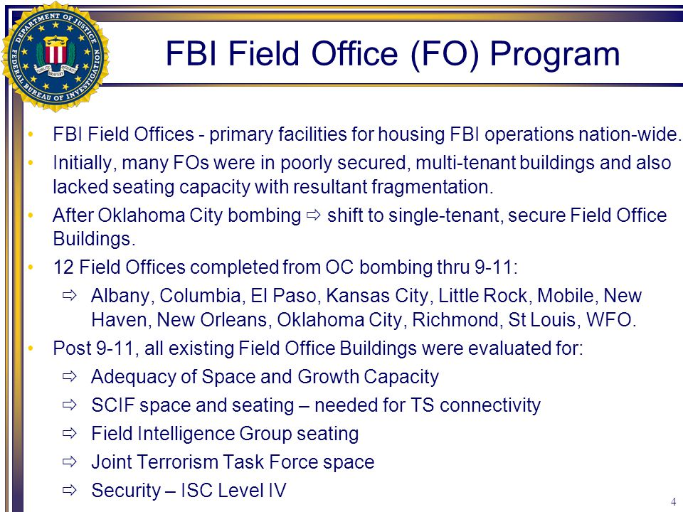4 FBI Field Offices - primary facilities for housing FBI operations nation-wide. Initially, many FOs were in poorly secured, multi-tenant buildings an