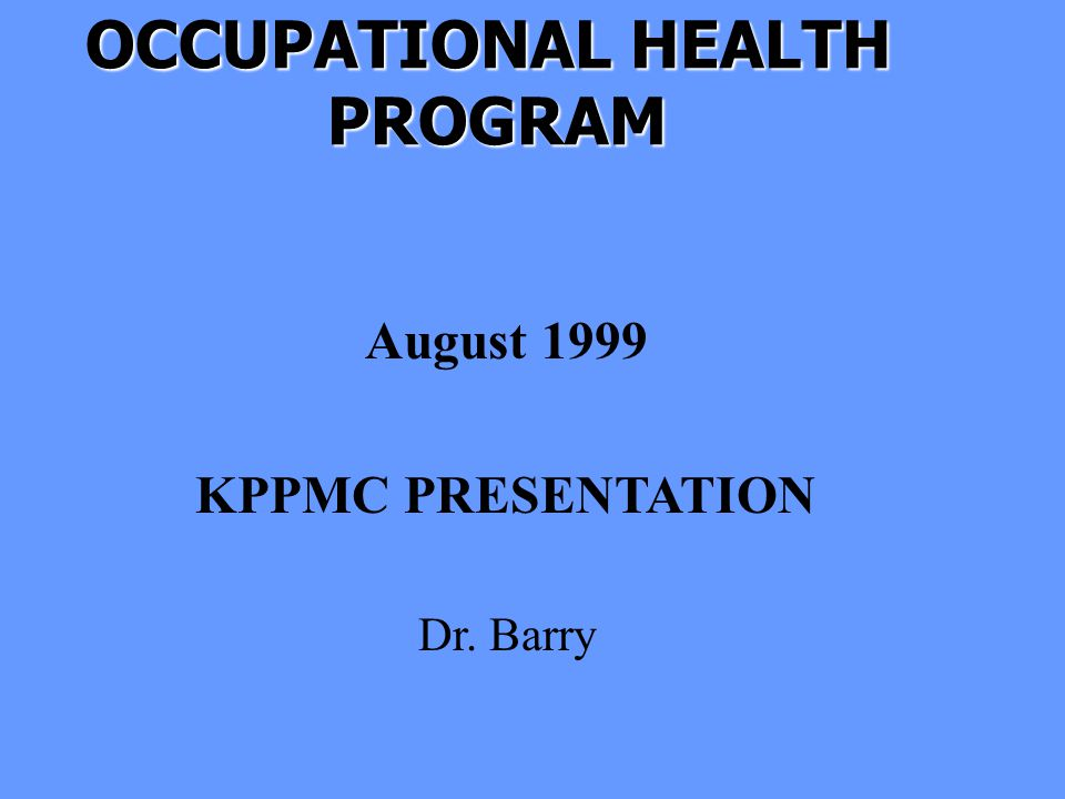 OCCUPATIONAL HEALTH PROGRAM PROGRAM August 1999 KPPMC PRESENTATION Dr. Barry