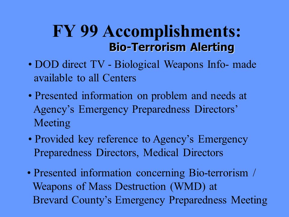 FY 99 Accomplishments: Presented information on problem and needs at Agency's Emergency Preparedness Directors' Meeting Bio-Terrorism Alerting Presented information concerning Bio-terrorism / Weapons of Mass Destruction (WMD) at Brevard County's Emergency Preparedness Meeting Provided key reference to Agency's Emergency Preparedness Directors, Medical Directors DOD direct TV - Biological Weapons Info- made available to all Centers
