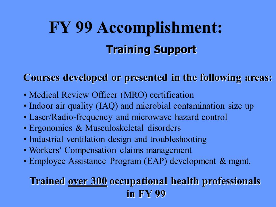 FY 99 Accomplishment: Medical Review Officer (MRO) certification Indoor air quality (IAQ) and microbial contamination size up Laser/Radio-frequency and microwave hazard control Ergonomics & Musculoskeletal disorders Industrial ventilation design and troubleshooting Workers' Compensation claims management Employee Assistance Program (EAP) development & mgmt.