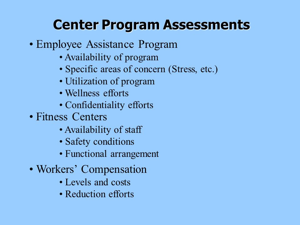 Employee Assistance Program Availability of program Specific areas of concern (Stress, etc.) Utilization of program Wellness efforts Confidentiality efforts Fitness Centers Availability of staff Safety conditions Functional arrangement Center Program Assessments Workers' Compensation Levels and costs Reduction efforts