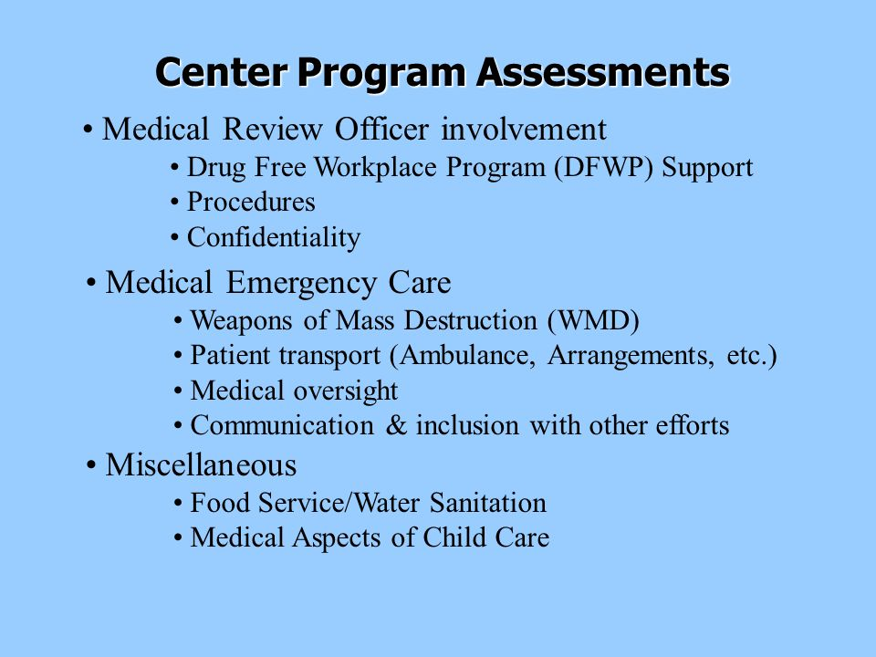 Medical Emergency Care Weapons of Mass Destruction (WMD) Patient transport (Ambulance, Arrangements, etc.) Medical oversight Communication & inclusion with other efforts Center Program Assessments Miscellaneous Food Service/Water Sanitation Medical Aspects of Child Care Medical Review Officer involvement Drug Free Workplace Program (DFWP) Support Procedures Confidentiality