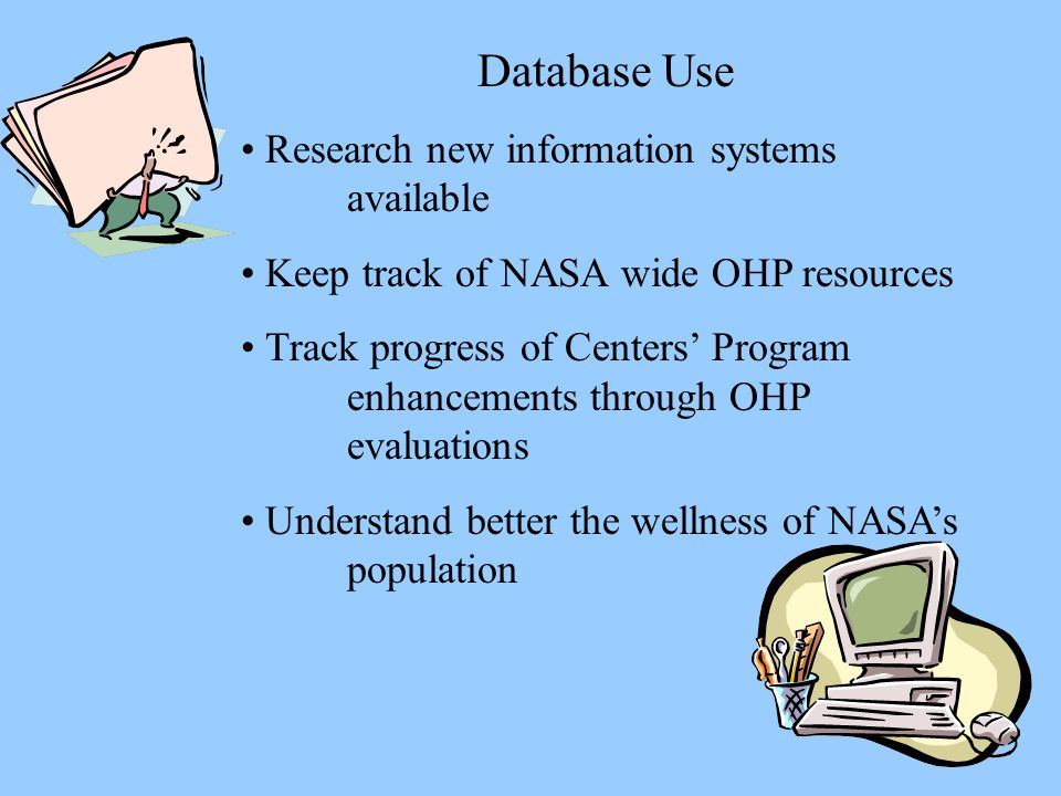 Database Use Research new information systems available Keep track of NASA wide OHP resources Track progress of Centers' Program enhancements through OHP evaluations Understand better the wellness of NASA's population