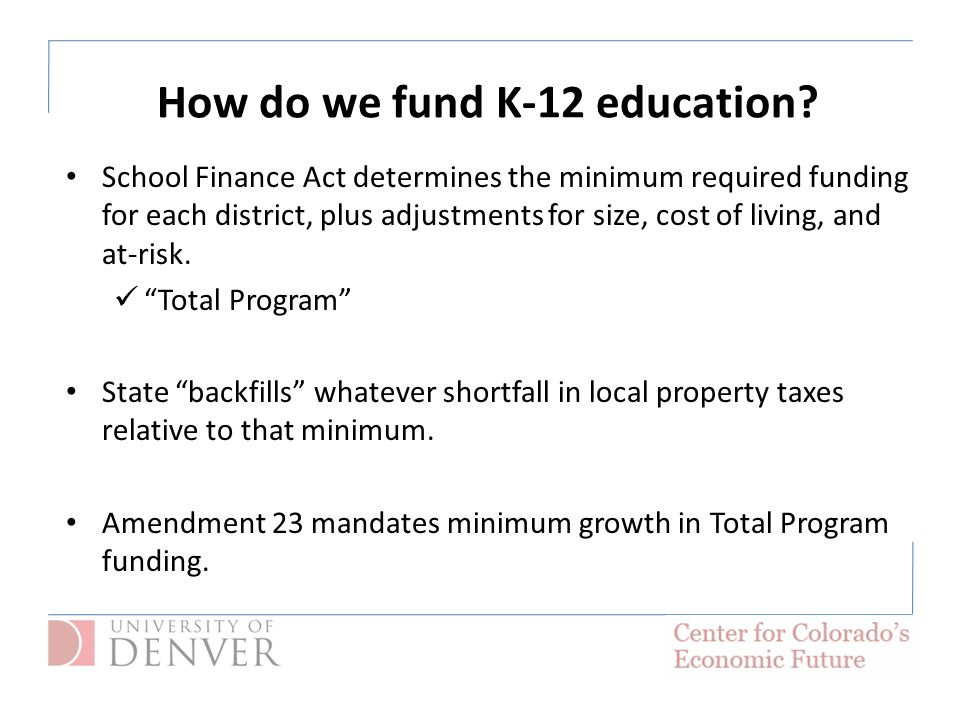 School Finance Act determines the minimum required funding for each district, plus adjustments for size, cost of living, and at-risk.