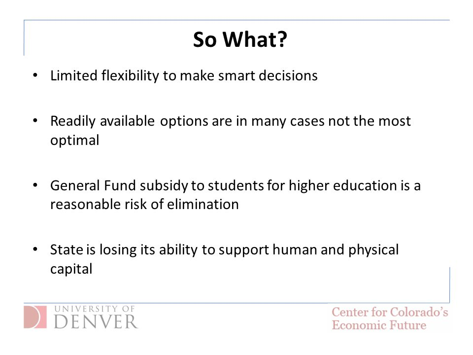 So What? Limited flexibility to make smart decisions Readily available options are in many cases not the most optimal General Fund subsidy to students