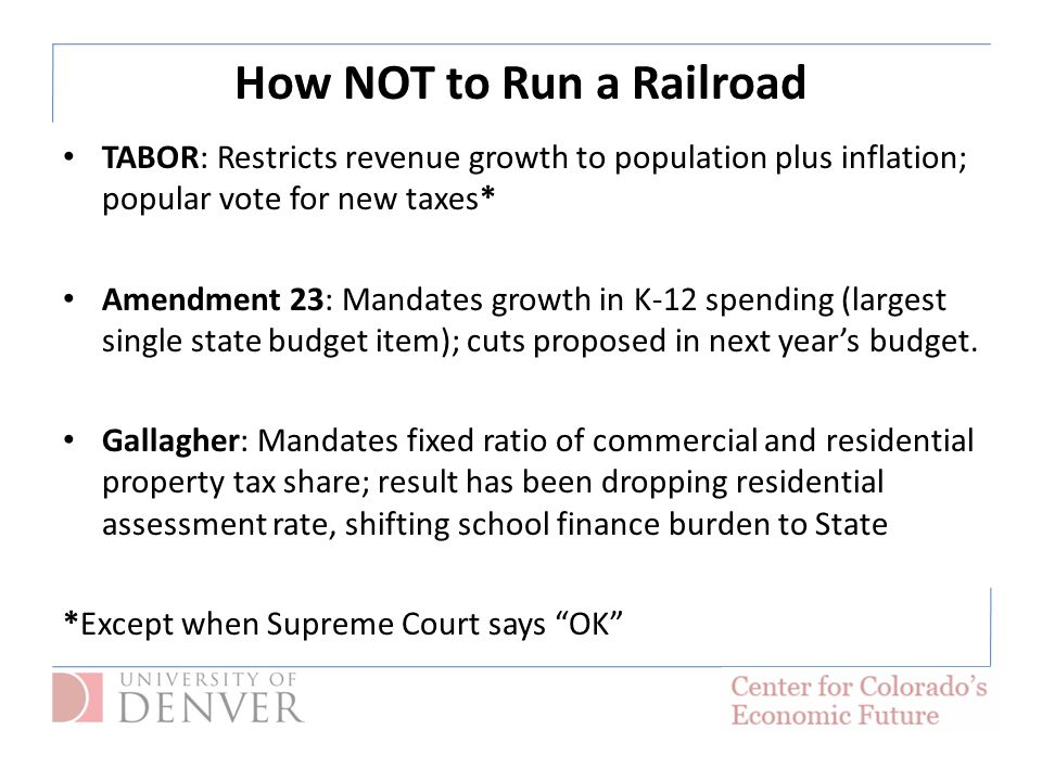 How NOT to Run a Railroad TABOR: Restricts revenue growth to population plus inflation; popular vote for new taxes* Amendment 23: Mandates growth in K-12 spending (largest single state budget item); cuts proposed in next year's budget.