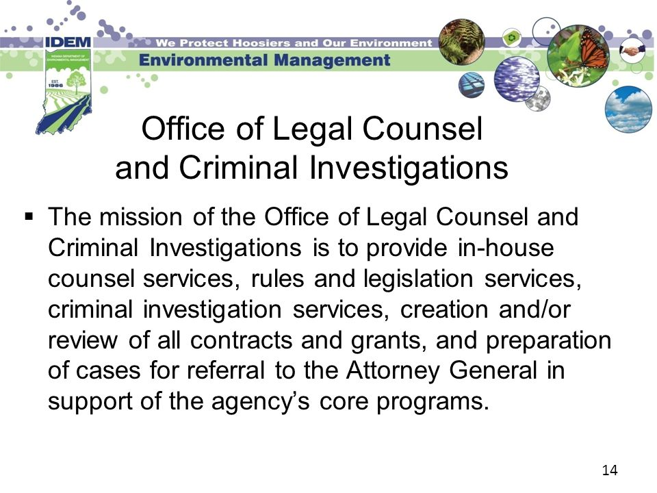 14 Office of Legal Counsel and Criminal Investigations  The mission of the Office of Legal Counsel and Criminal Investigations is to provide in-house counsel services, rules and legislation services, criminal investigation services, creation and/or review of all contracts and grants, and preparation of cases for referral to the Attorney General in support of the agency's core programs.