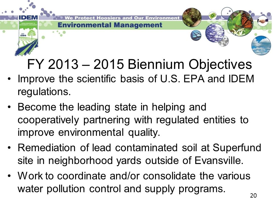 20 FY 2013 – 2015 Biennium Objectives Improve the scientific basis of U.S. EPA and IDEM regulations. Become the leading state in helping and cooperati