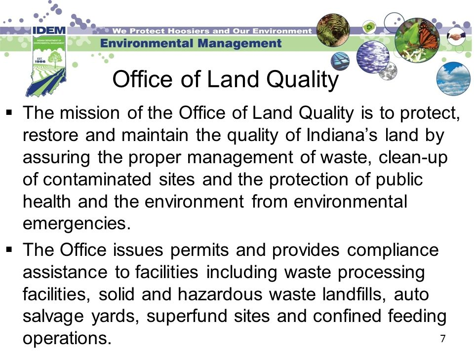 Office of Land Quality  The mission of the Office of Land Quality is to protect, restore and maintain the quality of Indiana's land by assuring the proper management of waste, clean-up of contaminated sites and the protection of public health and the environment from environmental emergencies.