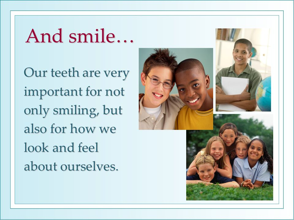 Our teeth are very important for not only smiling, but also for how we look and feel about ourselves.