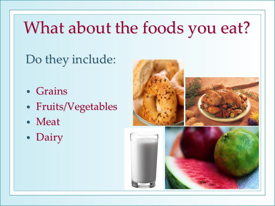 What about the foods you eat? Do they include: Grains Grains Fruits/Vegetables Fruits/Vegetables Meat Meat Dairy Dairy