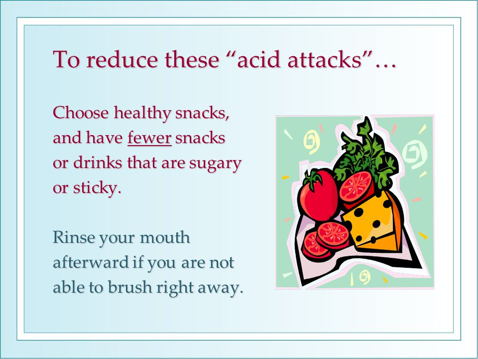 Choose healthy snacks, and have fewer snacks or drinks that are sugary or sticky.
