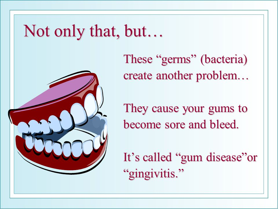 "Not only that, but… These ""germs"" (bacteria) create another problem… They cause your gums to become sore and bleed. It's called ""gum disease""or ""gingi"
