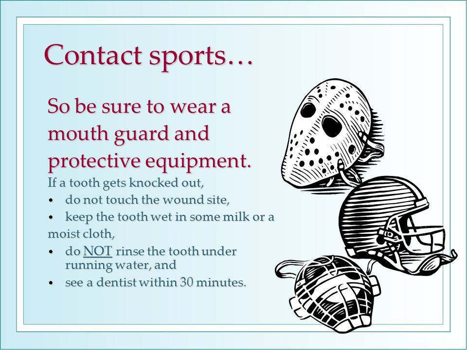 Contact sports… So be sure to wear a mouth guard and protective equipment. If a tooth gets knocked out, do not touch the wound site, do not touch the