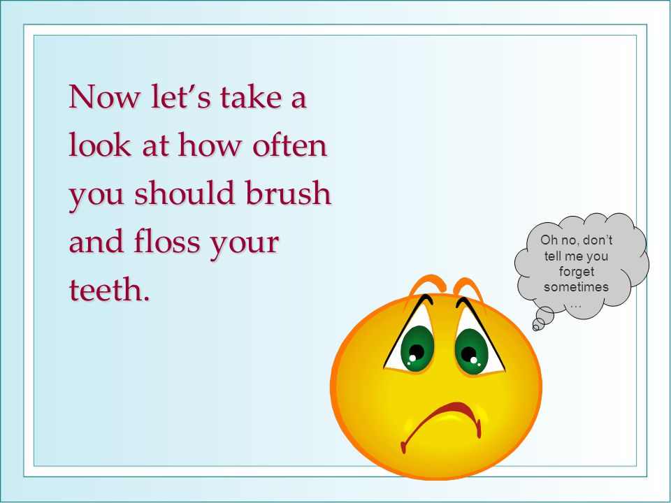 Now let's take a look at how often you should brush and floss your teeth.