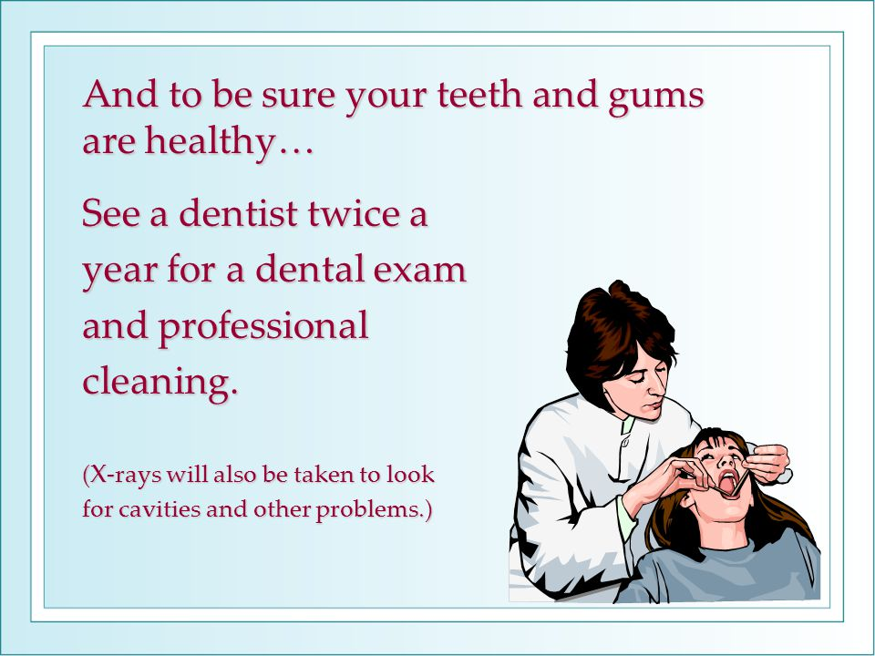 And to be sure your teeth and gums are healthy… See a dentist twice a year for a dental exam and professional cleaning.