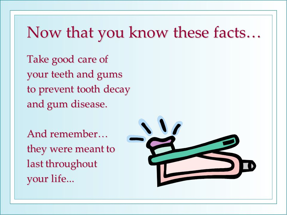 Now that you know these facts… Take good care of your teeth and gums to prevent tooth decay and gum disease. And remember… they were meant to last thr