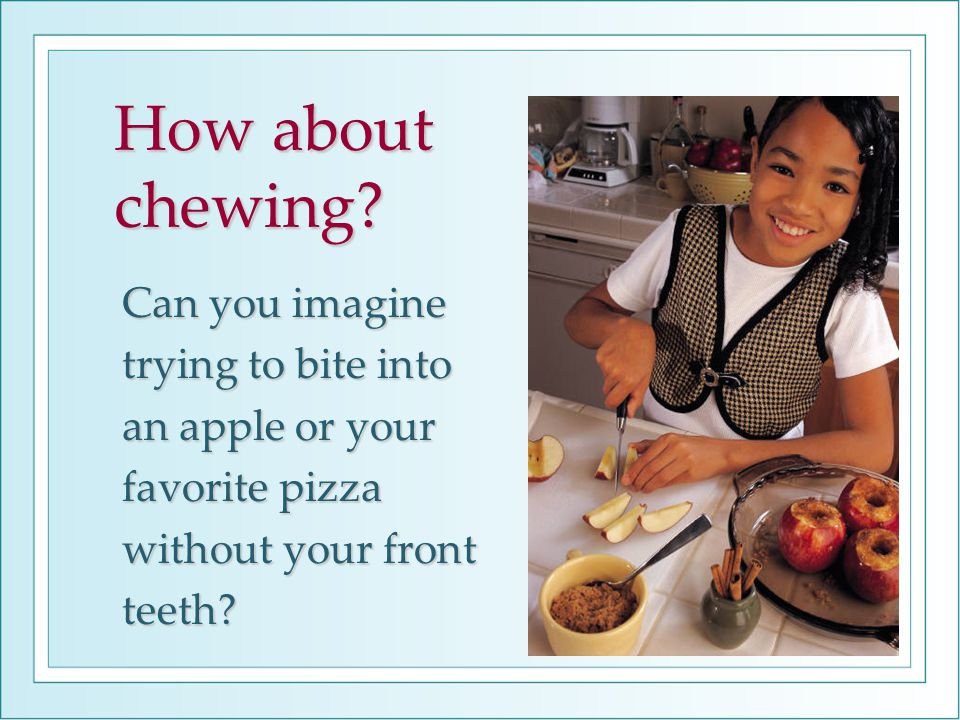 How about chewing? Can you imagine trying to bite into an apple or your favorite pizza without your front teeth?