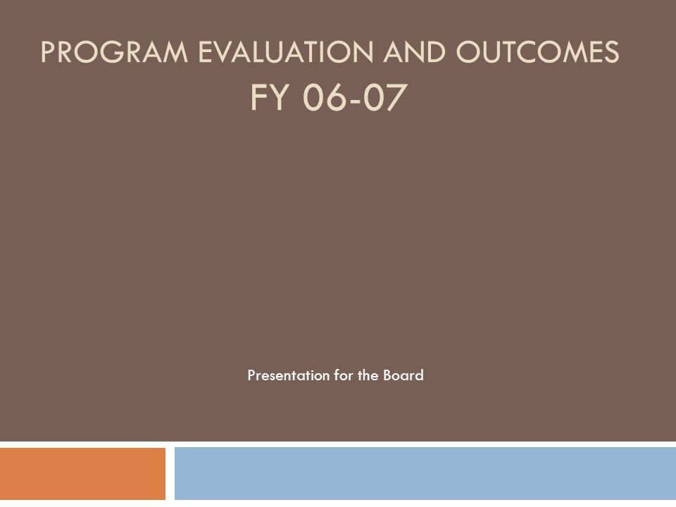 PROGRAM EVALUATION AND OUTCOMES FY 06-07 Presentation for the Board