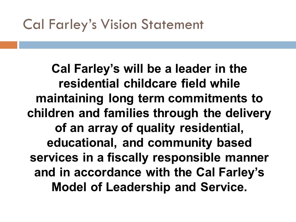 Cal Farley's Vision Statement Cal Farley's will be a leader in the residential childcare field while maintaining long term commitments to children and families through the delivery of an array of quality residential, educational, and community based services in a fiscally responsible manner and in accordance with the Cal Farley's Model of Leadership and Service.