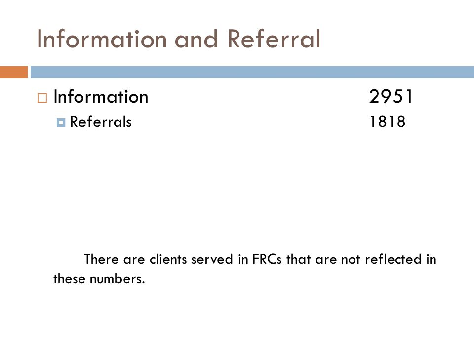 Information and Referral  Information 2951  Referrals1818 There are clients served in FRCs that are not reflected in these numbers.