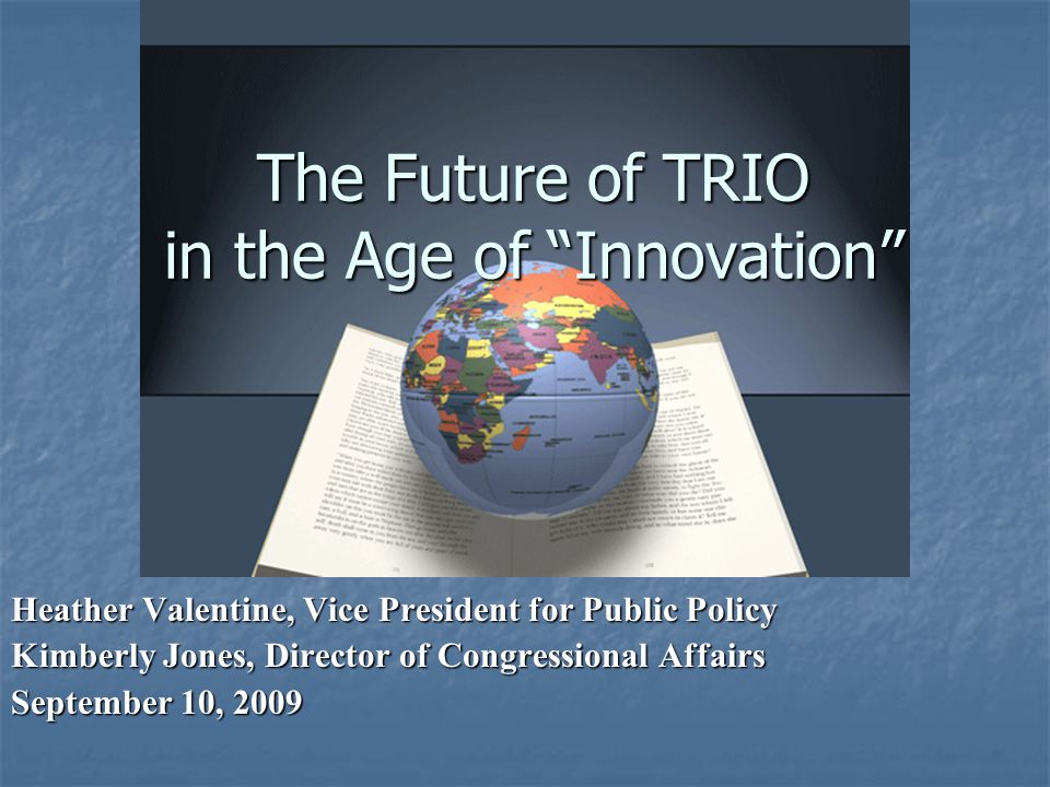 The Future of TRIO in the Age of Innovation Heather Valentine, Vice President for Public Policy Kimberly Jones, Director of Congressional Affairs September 10, 2009
