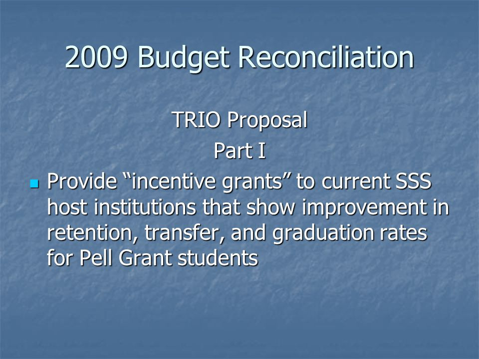 2009 Budget Reconciliation TRIO Proposal Part I Provide incentive grants to current SSS host institutions that show improvement in retention, transfer, and graduation rates for Pell Grant students Provide incentive grants to current SSS host institutions that show improvement in retention, transfer, and graduation rates for Pell Grant students